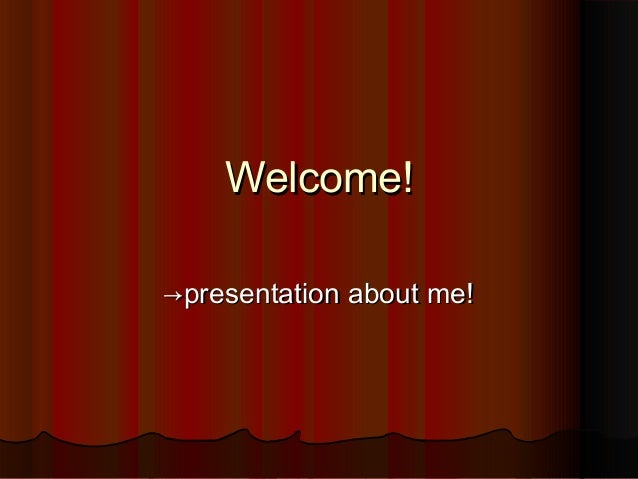 Welcome!Welcome! →→presentation about me!presentation about me!