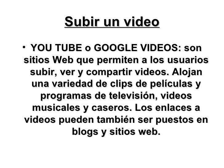 Subir un video <ul><li>YOU TUBE o GOOGLE VIDEOS: son sitios Web que permiten a los usuarios subir, ver y compartir videos....