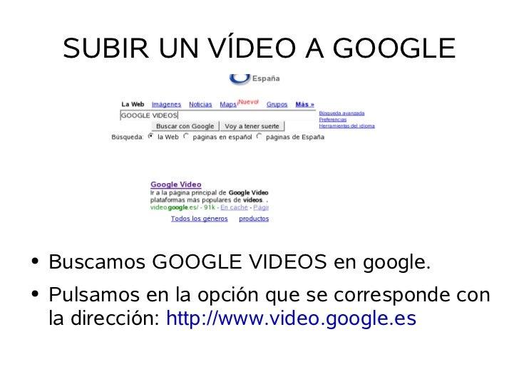SUBIR UN VÍDEO A GOOGLE         Buscamos GOOGLE VIDEOS en google. ●       Pulsamos en la opción que se corresponde con ●  ...