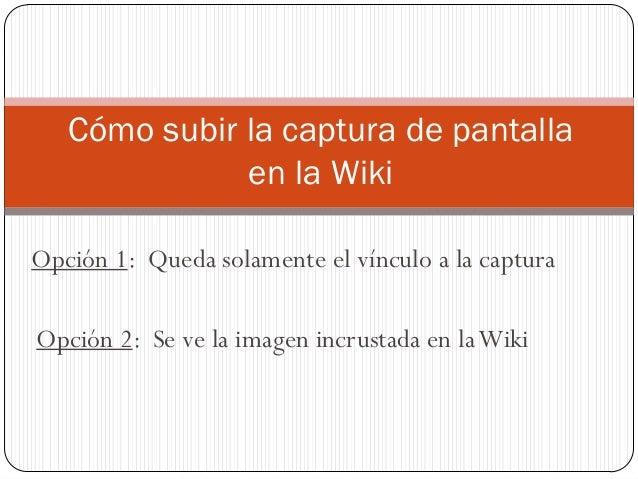 Opción 1: Queda solamente el vínculo a la captura Cómo subir la captura de pantalla en la Wiki Opción 2: Se ve la imagen i...