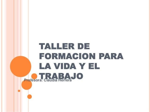 TALLER DE FORMACION PARA LA VIDA Y EL TRABAJOProfesora: Claudia Herrera