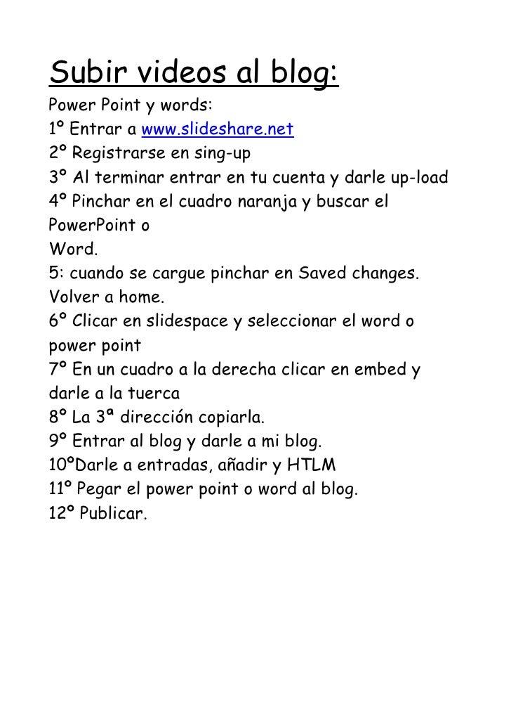 Subir videos al blog: Power Point y words: 1º Entrar a www.slideshare.net 2º Registrarse en sing-up 3º Al terminar entrar ...