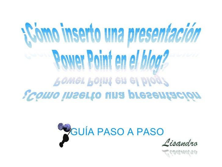 GUÍA PASO A PASO ¿Cómo inserto una presentación Power Point en el blog?