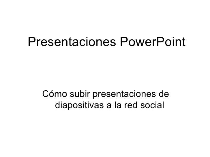 Presentaciones PowerPoint     Cómo subir presentaciones de     diapositivas a la red social