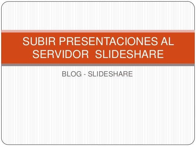 BLOG - SLIDESHARE SUBIR PRESENTACIONES AL SERVIDOR SLIDESHARE