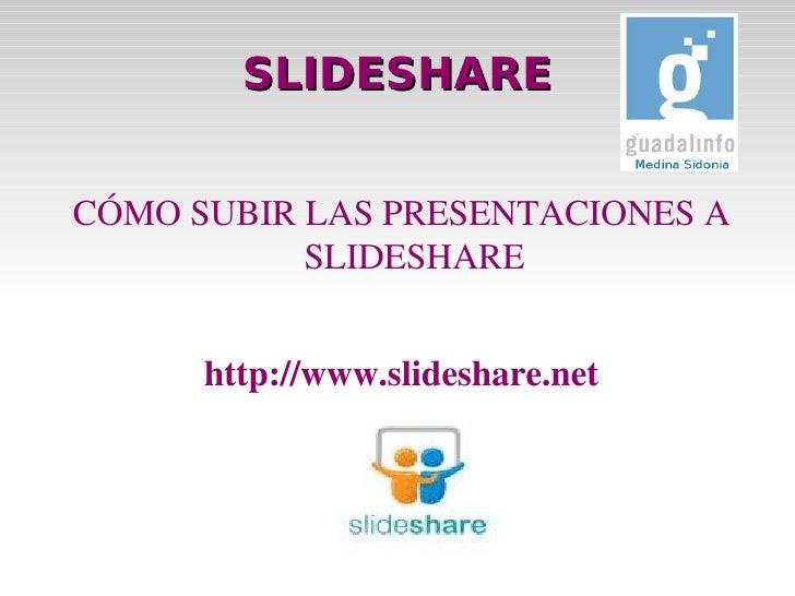 SLIDESHARE <ul>CÓMO SUBIR LAS PRESENTACIONES A SLIDESHARE http://www.slideshare.net </ul>