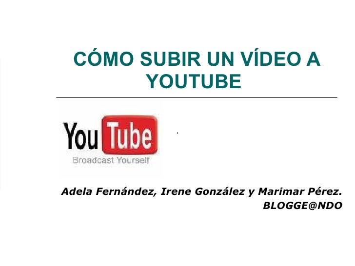 CÓMO SUBIR UN VÍDEO A YOUTUBE   Adela Fernández, Irene González y Marimar Pérez. [email_address]