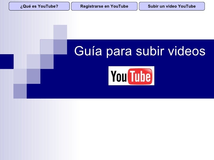 ¿Qué es YouTube?    Registrarse en YouTube   Subir un video YouTube                        Guía para subir videos