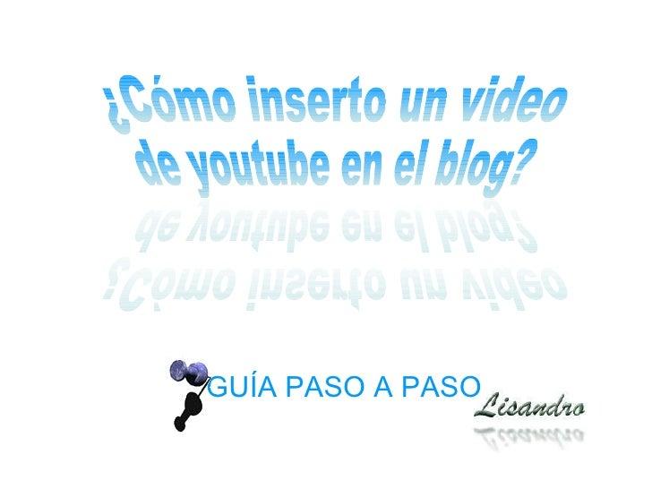 GUÍA PASO A PASO ¿Cómo inserto un video  de youtube en el blog? ¿Cómo inserto un video  de youtube en el blog?