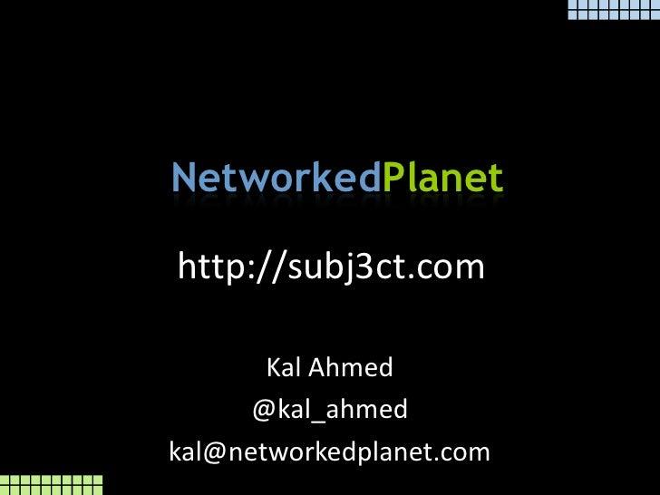 http://subj3ct.com<br />Kal Ahmed <br />@kal_ahmed<br />kal@networkedplanet.com<br />