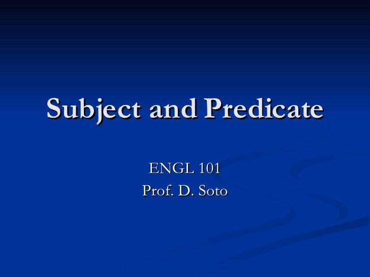 Subject and Predicate ENGL 101 Prof. D. Soto