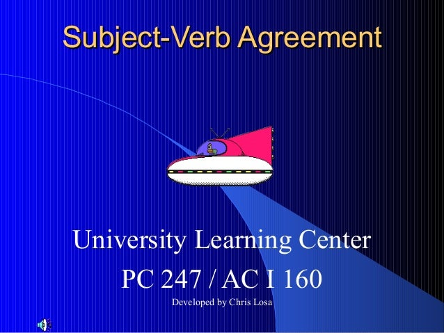 Subject-Verb AgreementUniversity Learning Center    PC 247 / AC I 160        Developed by Chris Losa