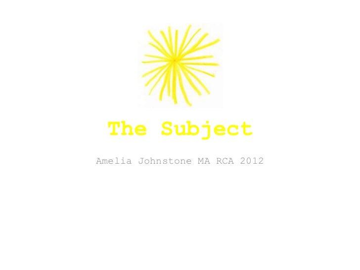 The SubjectAmelia Johnstone MA RCA 2012