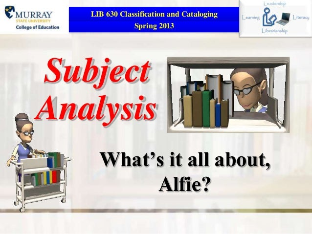 LIB 630 Classification and Cataloging               Spring 2013SubjectAnalysis     What's it all about,          Alfie?