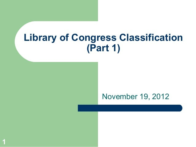 Library of Congress Classification                 (Part 1)                    November 19, 20121