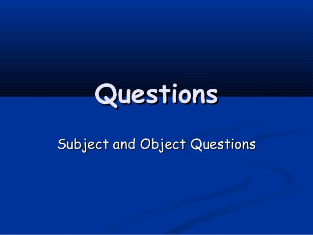 QuestionsQuestions Subject and Object QuestionsSubject and Object Questions