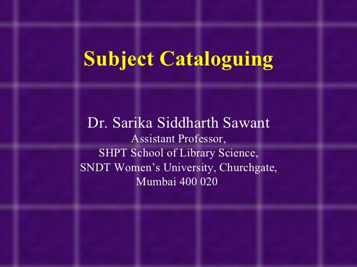 Subject Cataloguing Dr. Sarika Siddharth Sawant Assistant Professor, SHPT School of Library Science, SNDT Women's Universi...