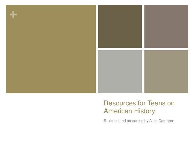 +  Resources for Teens on American History Selected and presented by Alice Cameron