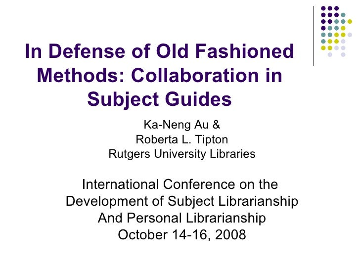 In Defense of Old Fashioned Methods: Collaboration in Subject Guides Ka-Neng Au & Roberta L. Tipton Rutgers University Lib...