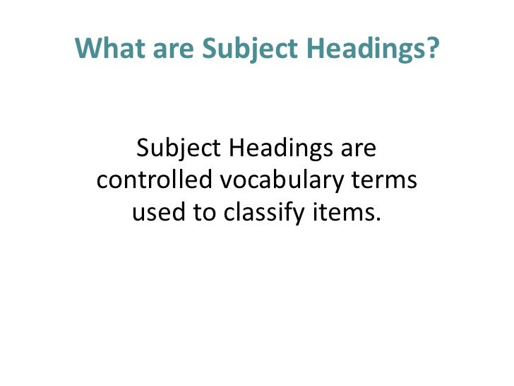 What are Subject Headings?<br />Subject Headings are <br />controlled vocabulary terms <br />used to classify items. <br />
