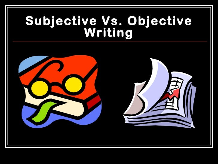 objective vs subjective essay This doesn't mean that there aren't objective morals to follow it just means that our development can remain subjective even as we search for the objective, that we don't have to push, pull, and .