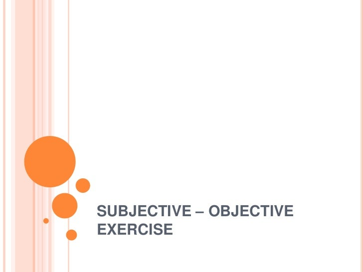 SUBJECTIVE – OBJECTIVEEXERCISE