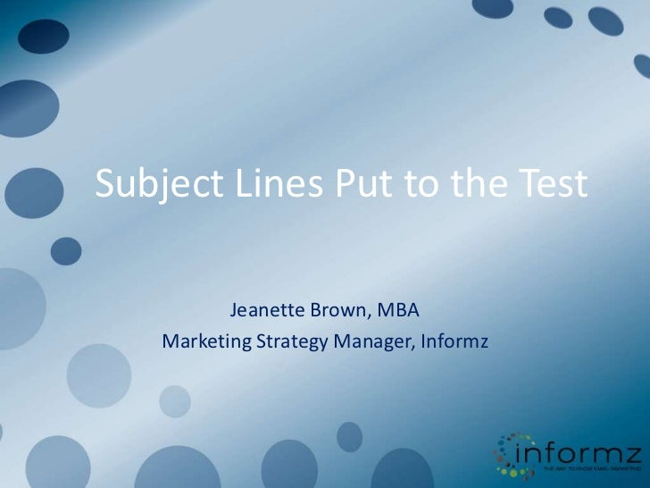 Subject Lines Put to the Test          Jeanette Brown, MBA   Marketing Strategy Manager, Informz