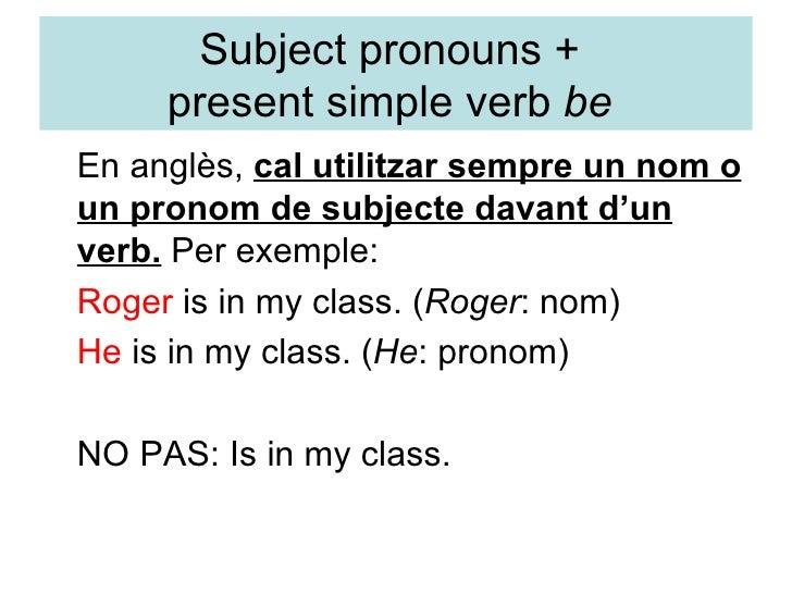Subject pronouns +  present simple verb  be  <ul><li>En anglès,  cal utilitzar sempre un nom o un pronom de subjecte davan...