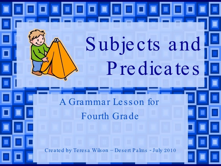 Subjects and Predicates A Grammar Lesson for  Fourth Grade Created by Teresa Wilson – Desert Palms - July 2010