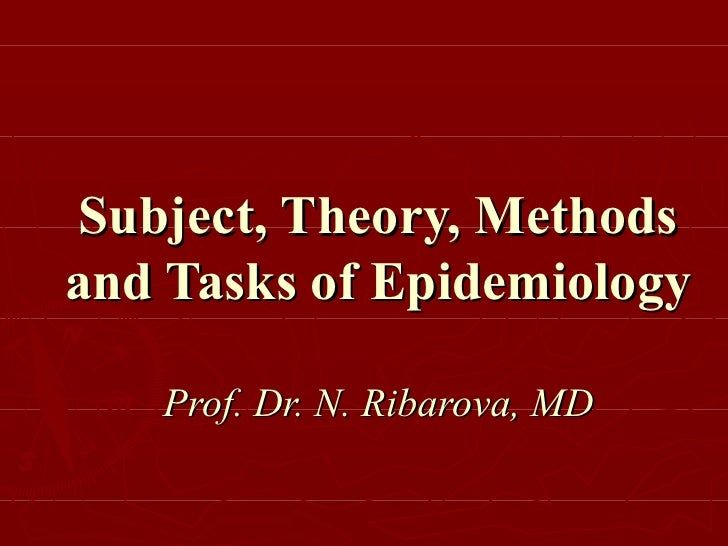 Subject, Theory, Methods and Tasks of Epidemiology Prof. Dr. N. Ribarova, MD