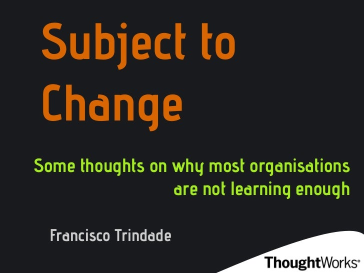 Subject toChangeSome thoughts on why most organisations                 are not learning enough  Francisco Trindade