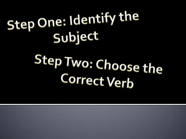 Step One: Identify the  Subject Step Two: Choose the Correct Verb