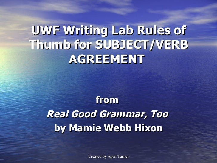 UWF Writing Lab Rules of Thumb for SUBJECT/VERB AGREEMENT  from  Real Good Grammar, Too  by Mamie Webb Hixon