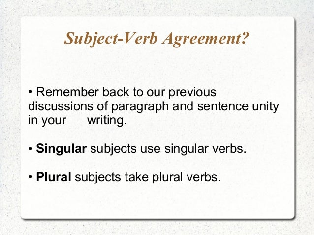 Subject-Verb Agreement? ● Remember back to our previous discussions of paragraph and sentence unity in your writing. ● Sin...