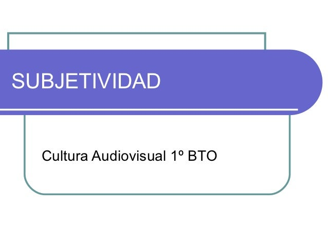 SUBJETIVIDAD  Cultura Audiovisual 1º BTO