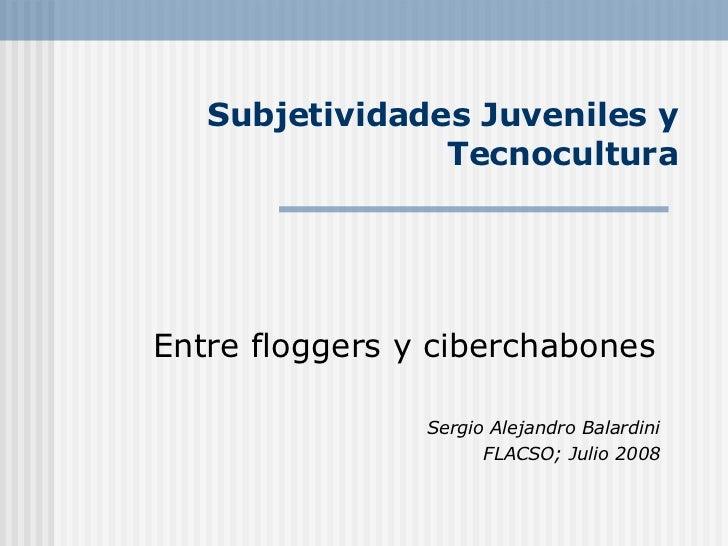Subjetividades Juveniles y Tecnocultura Entre floggers y ciberchabones Sergio Alejandro Balardini FLACSO; Julio 2008