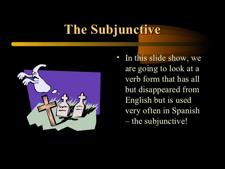 The Subjunctive        • In this slide show, we          are going to look at a          verb form that has all          b...