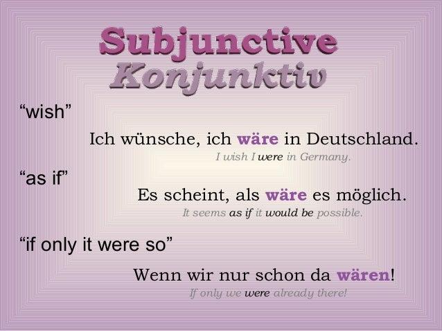 """""""wish"""" Ich wünsche, ich wäre in Deutschland. I wish I were in Germany.  """"as if""""  Es scheint, als wäre es möglich. It seems..."""
