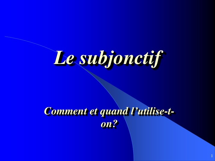 Le subjonctifComment et quand l'utilise-t-           on?                                1