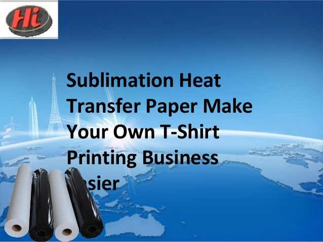 Sublimation heat transfer paper make your own t shirt for How to start t shirt printing business