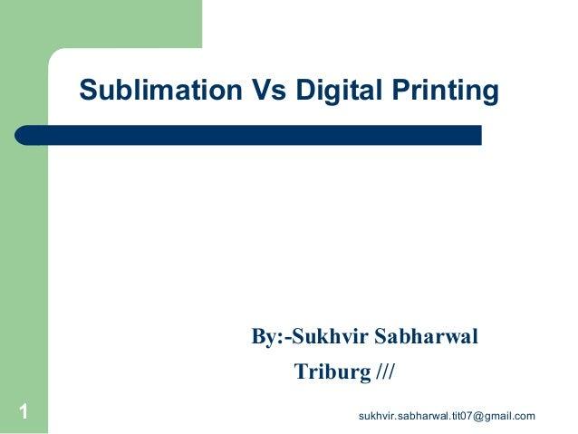 Sublimation Vs Digital Printing By:-Sukhvir Sabharwal Triburg /// 1 sukhvir.sabharwal.tit07@gmail.com