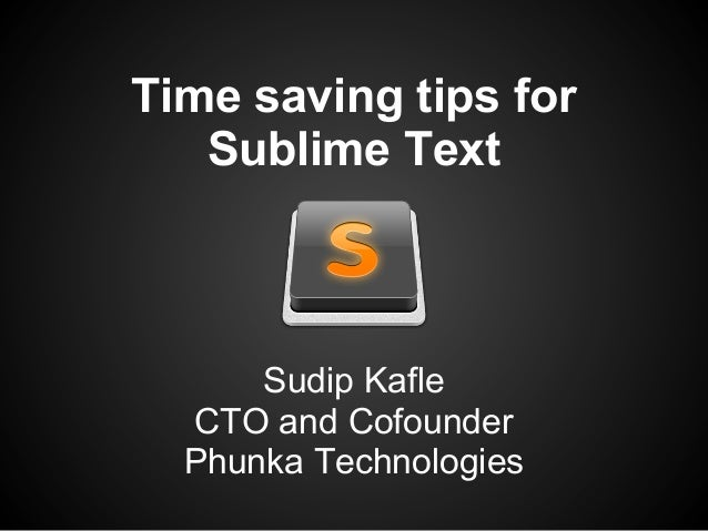 Time saving tips forSublime TextSudip KafleCTO and CofounderPhunka Technologies