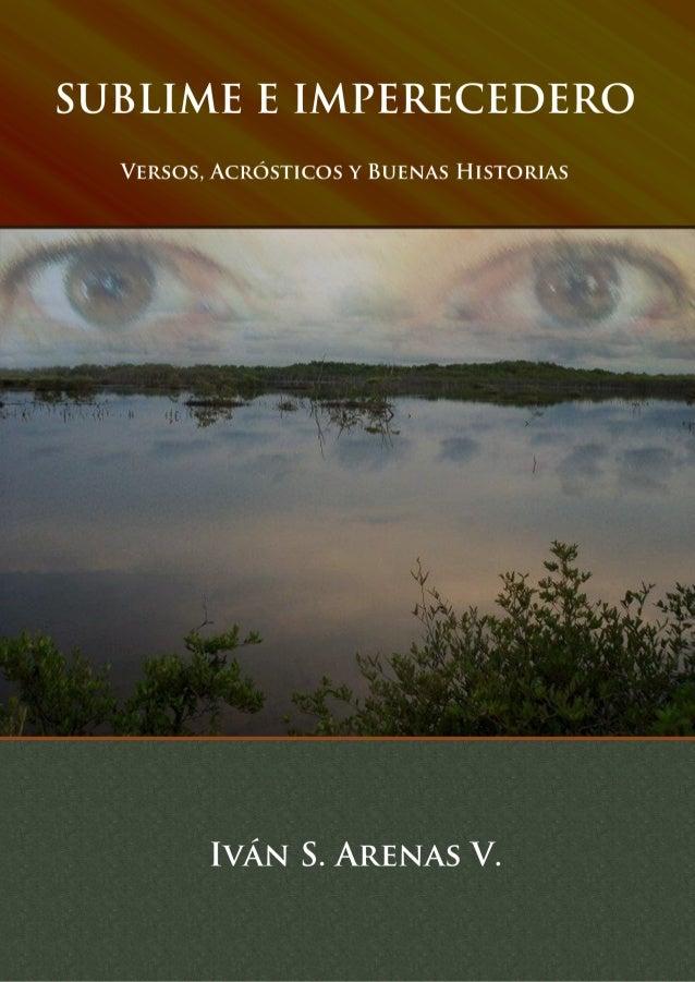SUBLIME E IMPERECEDERO VERSOS, ACRÓSTICOS Y BUENAS HISTORIAS Iván S. Arenas V.