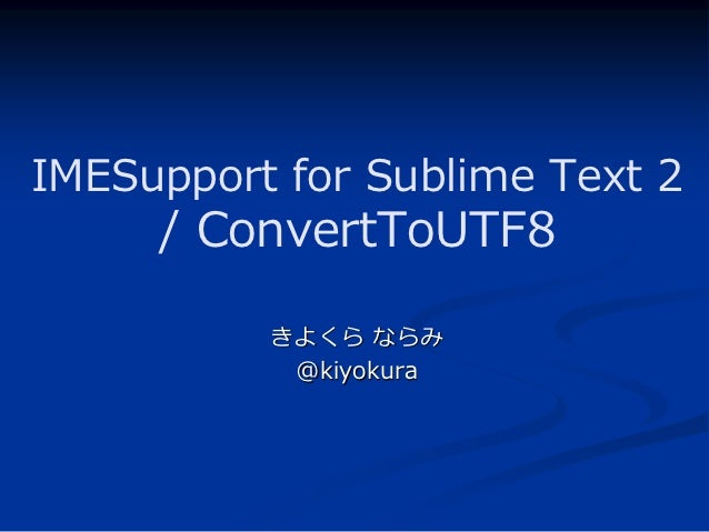 IMESupport for Sublime Text 2     / ConvertToUTF8          きよくら ならみ           @kiyokura