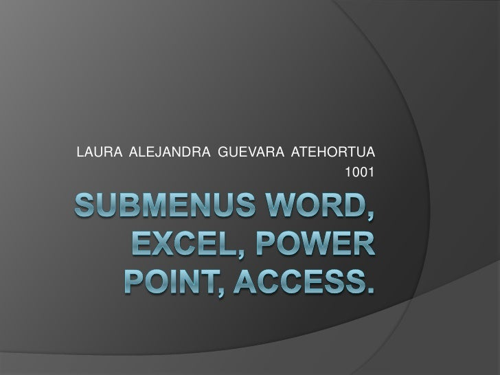 SUBMENUS WORD, EXCEL, POWER POINT, ACCESS.<br />LAURA  ALEJANDRA  GUEVARA  ATEHORTUA<br />1001<br />