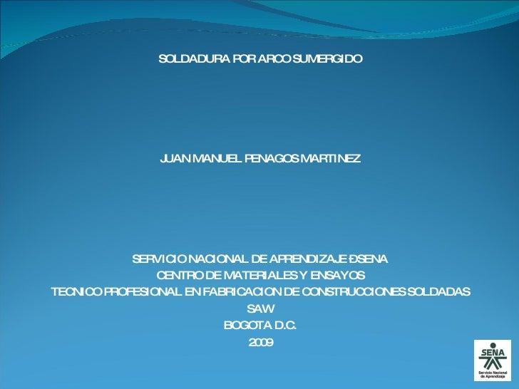 SOLDADURA POR ARCO SUMERGIDO JUAN MANUEL PENAGOS MARTINEZ SERVICIO NACIONAL DE APRENDIZAJE – SENA CENTRO DE MATERIALES Y E...