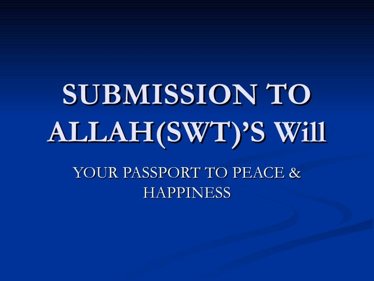 SUBMISSION TO ALLAH(SWT)'S Will YOUR PASSPORT TO PEACE & HAPPINESS