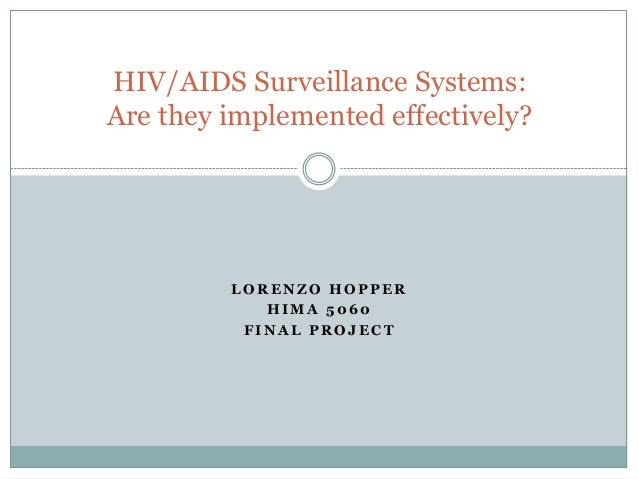 HIV/AIDS Surveillance Systems:Are they implemented effectively?         LORENZO HOPPER            HIMA 5060          FINAL...