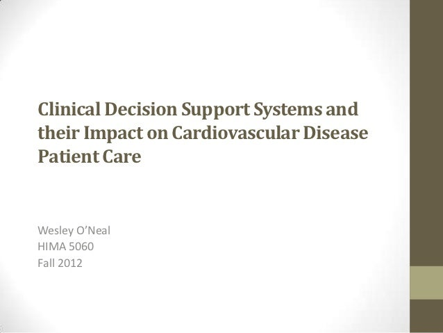 Clinical Decision Support Systems andtheir Impact on Cardiovascular DiseasePatient CareWesley O'NealHIMA 5060Fall 2012