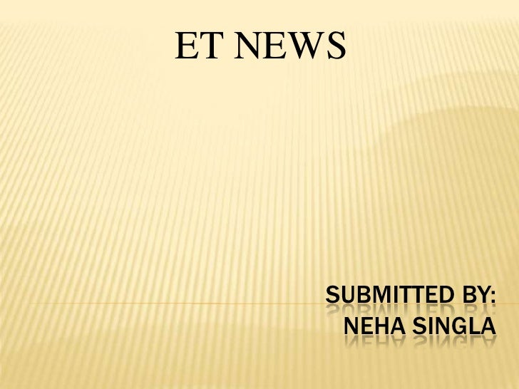SUBMITTED BY:NEHA SINGLA<br />ET NEWS<br />